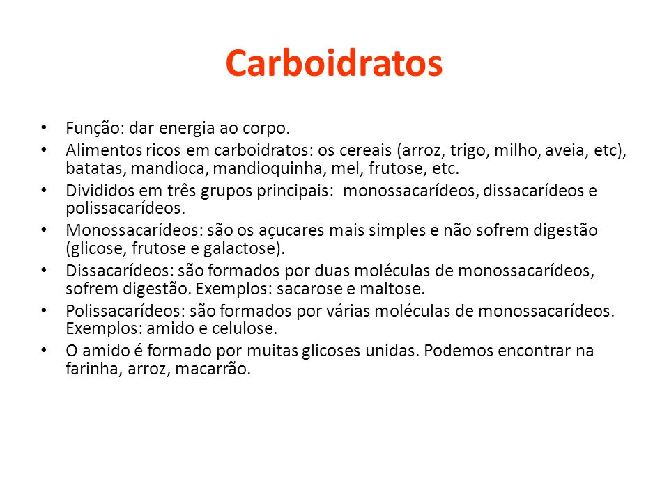Carboidratos Função: dar energia ao corpo. Alimentos ricos em carboidratos: os cereais (arroz, trigo, milho, aveia, etc), batatas, mandioca, mandioqui