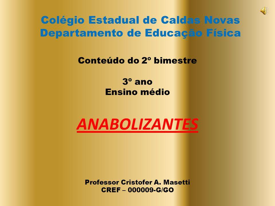 Colégio Estadual de Caldas Novas Departamento de Educação Física Conteúdo do 2º bimestre 3º ano Ensino médio ANABOLIZANTES Professor Cristofer A.