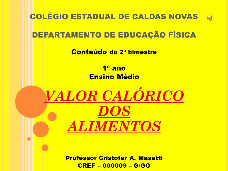 COLÉGIO ESTADUAL DE CALDAS NOVAS DEPARTAMENTO DE EDUCAÇÃO FÍSICA Conteúdo do 2º bimestre 1º ano Ensino Médio VALOR CALÓRICO DOS ALIMENTOS Professor Cristofer A.