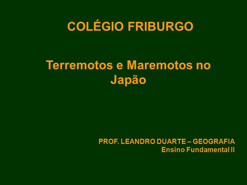 Terremotos e Maremotos no Japão COLÉGIO FRIBURGO PROF. LEANDRO DUARTE – GEOGRAFIA Ensino Fundamental II