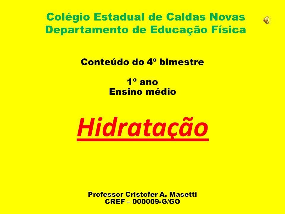 Colégio Estadual de Caldas Novas Departamento de Educação Física Conteúdo do 4º bimestre 1º ano Ensino médio Hidratação Professor Cristofer A.