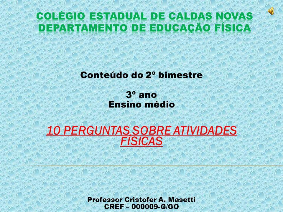 Conteúdo do 2º bimestre 3º ano Ensino médio 10 PERGUNTAS SOBRE ATIVIDADES FÍSICAS Professor Cristofer A.