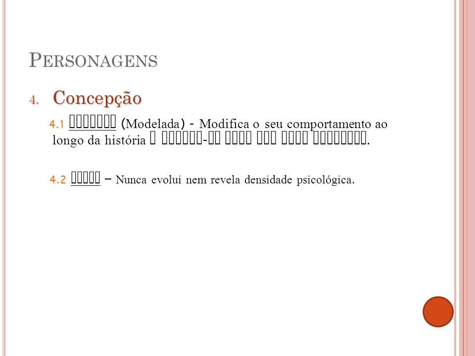 P ERSONAGENS 4. Concepção 4.1 Redonda ( Modelada ) - Modifica o seu comportamento ao longo da história e mostra - se cada vez mais complexa. 4.2 Plana