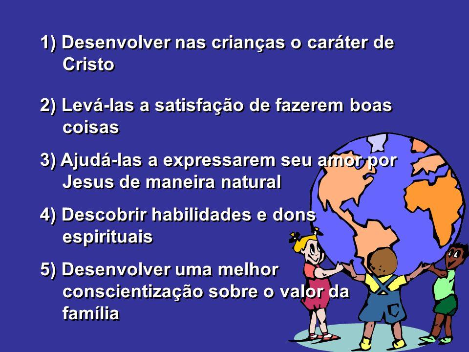 1) Desenvolver nas crianças o caráter de Cristo 2) Levá-las a satisfação de fazerem boas coisas 3) Ajudá-las a expressarem seu amor por Jesus de manei