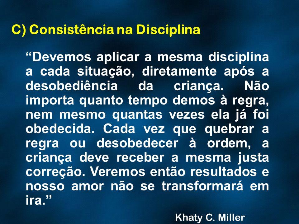 C) Consistência na Disciplina Devemos aplicar a mesma disciplina a cada situação, diretamente após a desobediência da criança. Não importa quanto temp