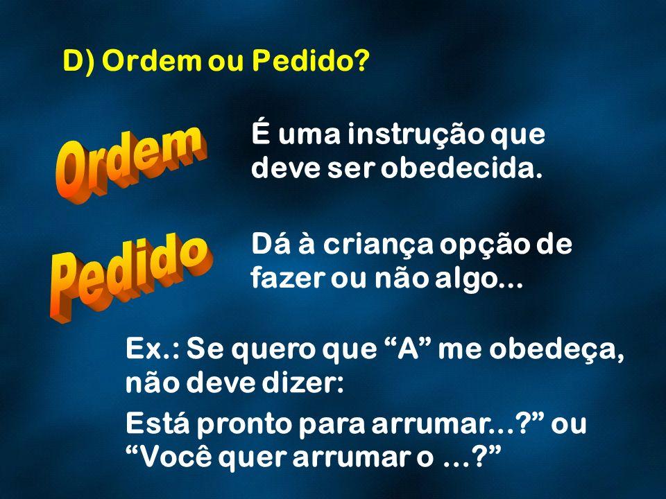 D) Ordem ou Pedido? É uma instrução que deve ser obedecida. Dá à criança opção de fazer ou não algo... Ex.: Se quero que A me obedeça, não deve dizer: