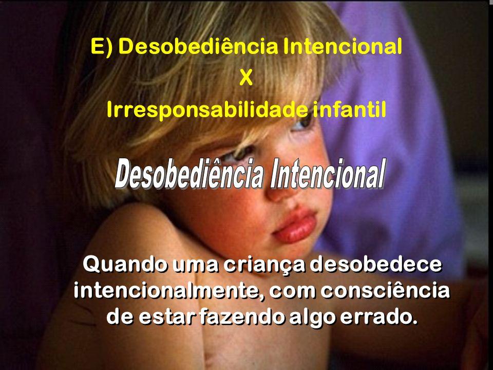 E) Desobediência Intencional X Irresponsabilidade infantil Quando uma criança desobedece intencionalmente, com consciência de estar fazendo algo errad
