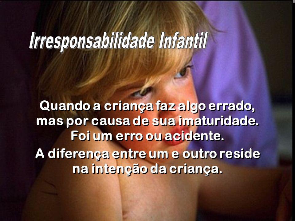 Quando a criança faz algo errado, mas por causa de sua imaturidade. Foi um erro ou acidente. A diferença entre um e outro reside na intenção da crianç