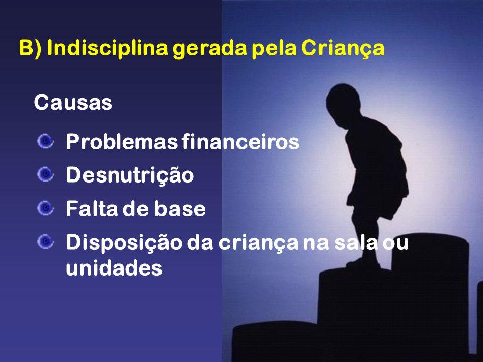 B) Indisciplina gerada pela Criança Causas Problemas financeiros Desnutrição Falta de base Disposição da criança na sala ou unidades