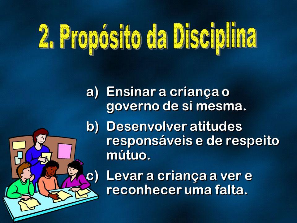 a)Ensinar a criança o governo de si mesma. b)Desenvolver atitudes responsáveis e de respeito mútuo. c)Levar a criança a ver e reconhecer uma falta. a)