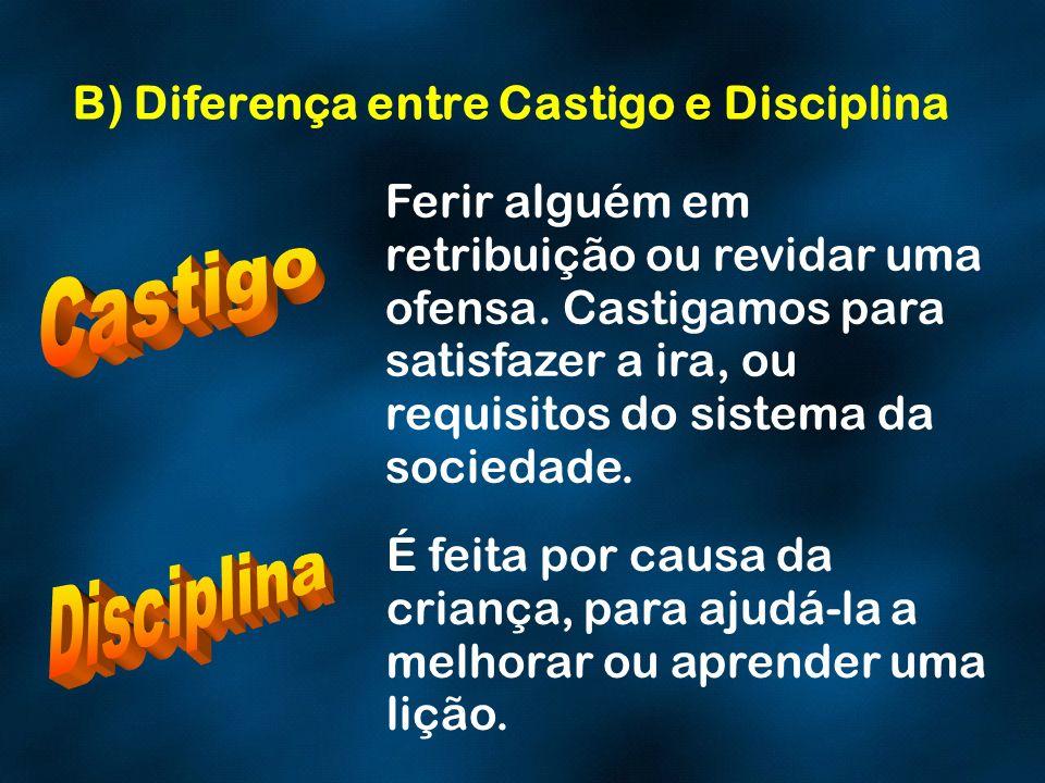 B) Diferença entre Castigo e Disciplina É feita por causa da criança, para ajudá-la a melhorar ou aprender uma lição. Ferir alguém em retribuição ou r