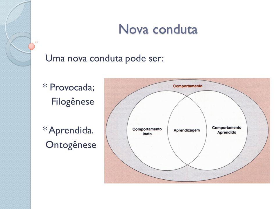 Nova conduta Uma nova conduta pode ser: * Provocada; Filogênese * Aprendida. Ontogênese
