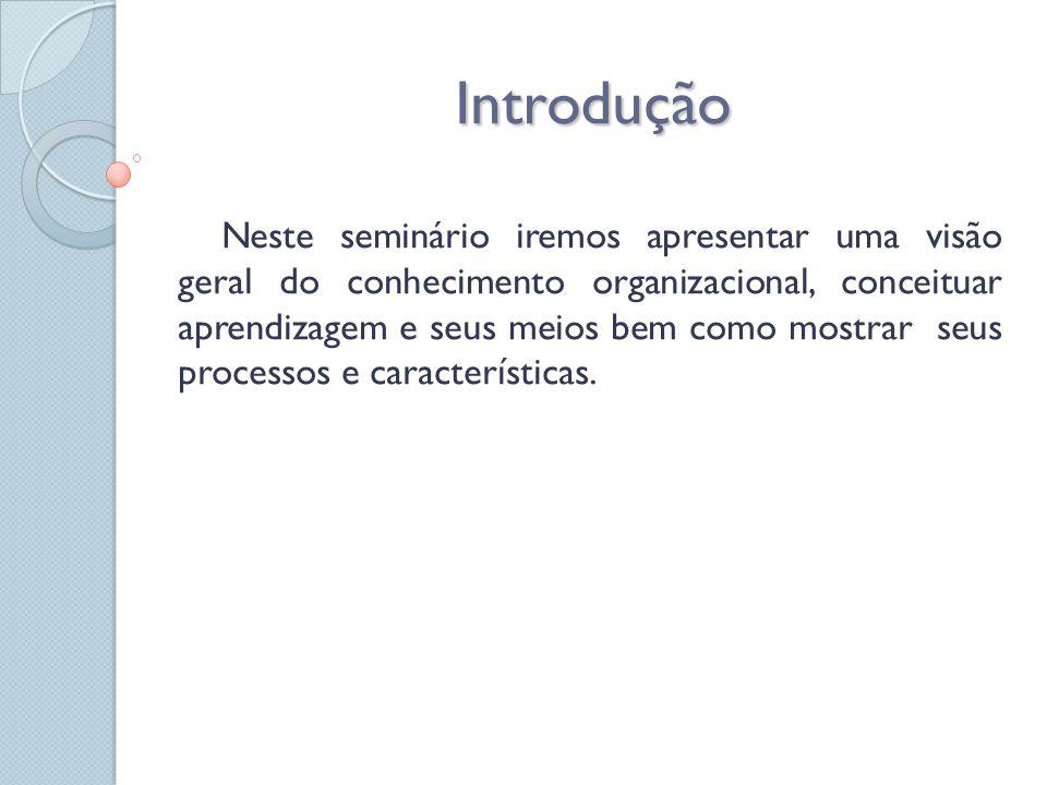 Introdução Neste seminário iremos apresentar uma visão geral do conhecimento organizacional, conceituar aprendizagem e seus meios bem como mostrar seu