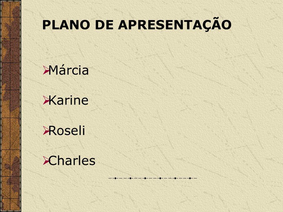 PLANO DE APRESENTAÇÃO Márcia Karine Roseli Charles