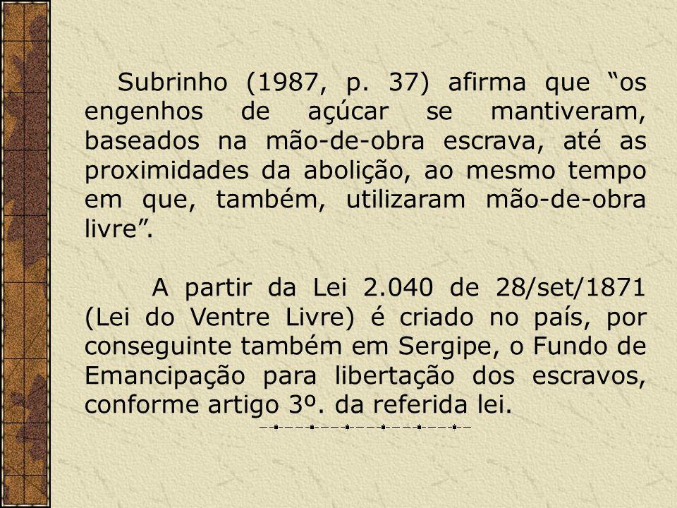 Subrinho (1987, p. 37) afirma que os engenhos de açúcar se mantiveram, baseados na mão-de-obra escrava, até as proximidades da abolição, ao mesmo temp