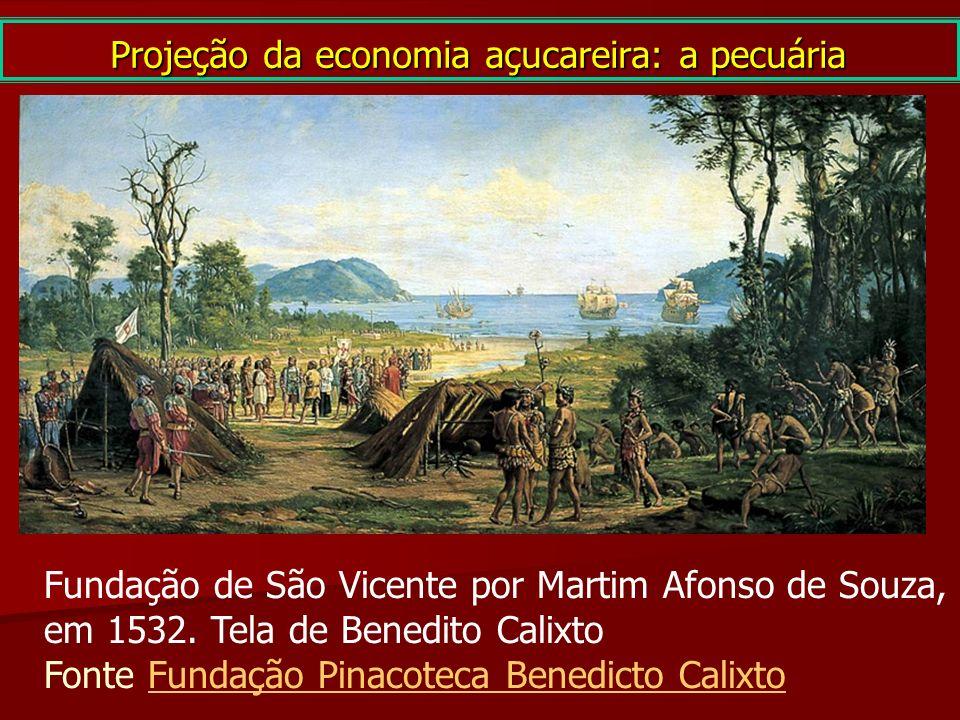 Projeção da economia açucareira: a pecuária Fundação de São Vicente por Martim Afonso de Souza, em 1532. Tela de Benedito Calixto Fonte Fundação Pinac