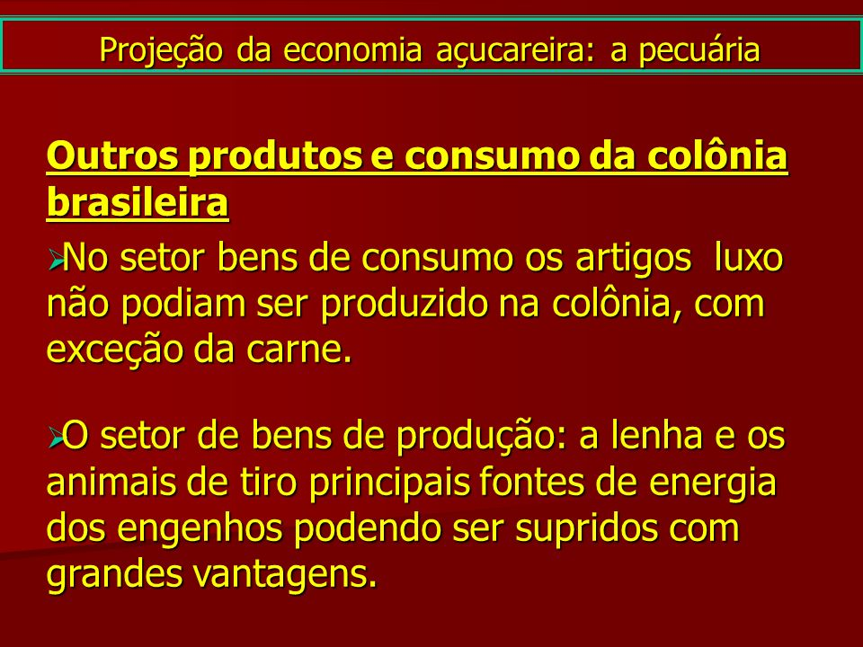 Projeção da economia açucareira: a pecuária Outros produtos e consumo da colônia brasileira No setor bens de consumo os artigos luxo não podiam ser pr