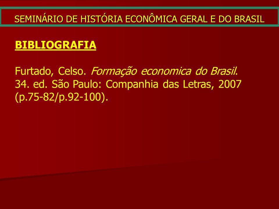 SEMINÁRIO DE HISTÓRIA ECONÔMICA GERAL E DO BRASIL BIBLIOGRAFIA Furtado, Celso. Formação economica do Brasil. 34. ed. São Paulo: Companhia das Letras,