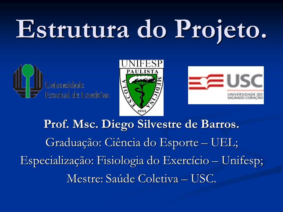 Estrutura do Projeto. Prof. Msc. Diego Silvestre de Barros. Graduação: Ciência do Esporte – UEL; Especialização: Fisiologia do Exercício – Unifesp; Me
