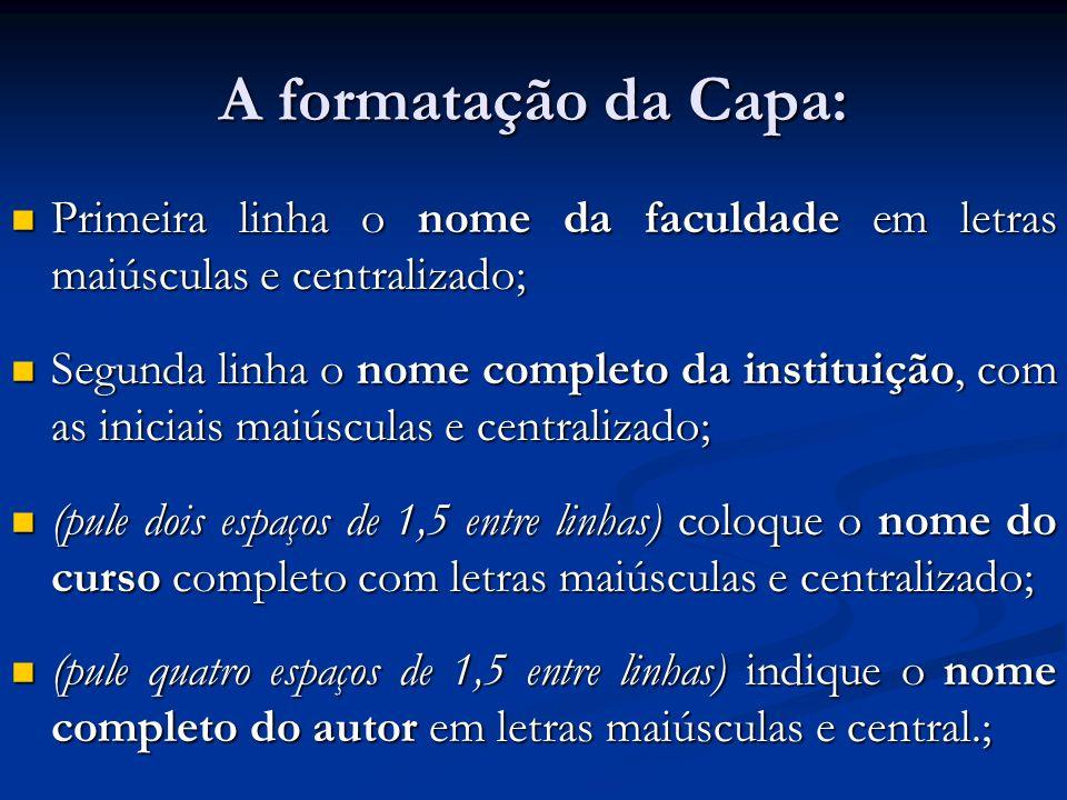 A formatação da Capa: Primeira linha o nome da faculdade em letras maiúsculas e centralizado; Primeira linha o nome da faculdade em letras maiúsculas