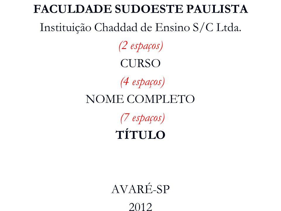 FACULDADE SUDOESTE PAULISTA Instituição Chaddad de Ensino S/C Ltda. (2 espaços) CURSO (4 espaços) NOME COMPLETO (7 espaços) TÍTULO AVARÉ-SP 2012