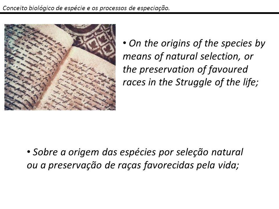 Conceito biológico de espécie e os processos de especiação. On the origins of the species by means of natural selection, or the preservation of favour
