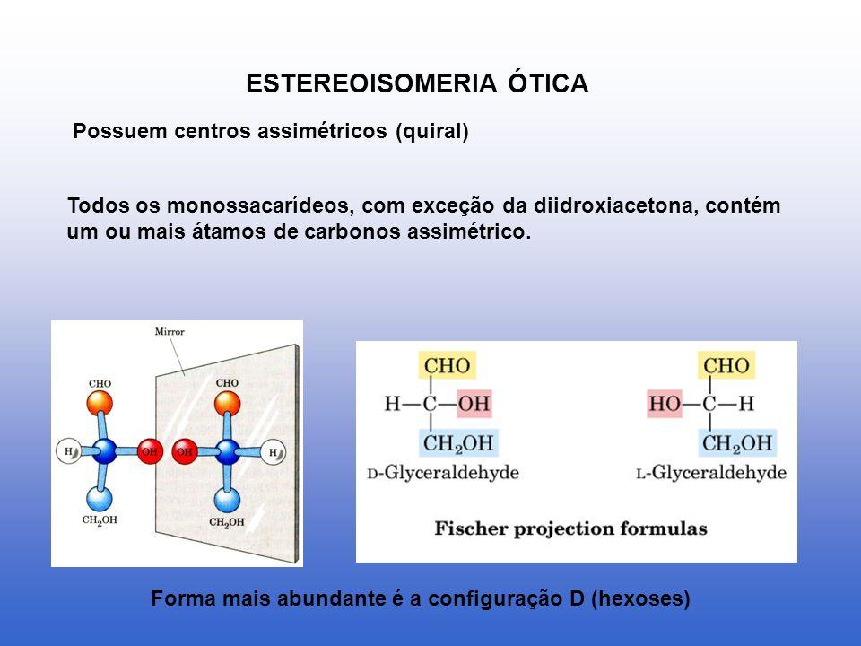 ESTEREOISOMERIA ÓTICA Possuem centros assimétricos (quiral) Todos os monossacarídeos, com exceção da diidroxiacetona, contém um ou mais átamos de carb