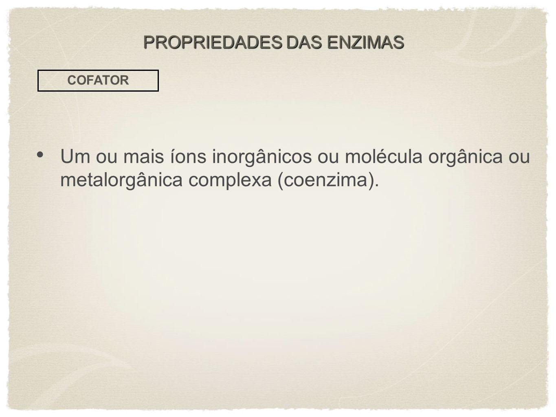 Um ou mais íons inorgânicos ou molécula orgânica ou metalorgânica complexa (coenzima). COFATOR PROPRIEDADES DAS ENZIMAS