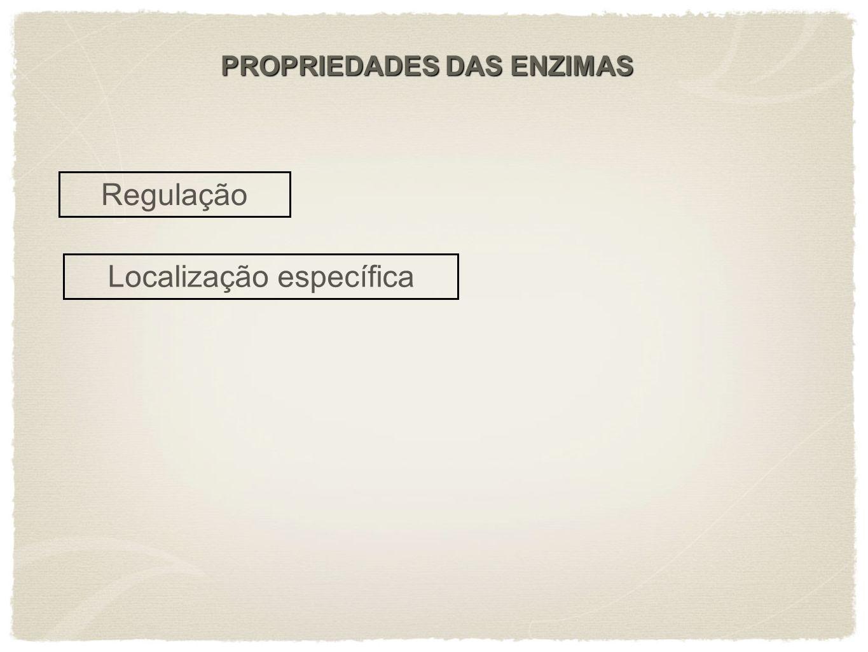 PROPRIEDADES DAS ENZIMAS Regulação Localização específica