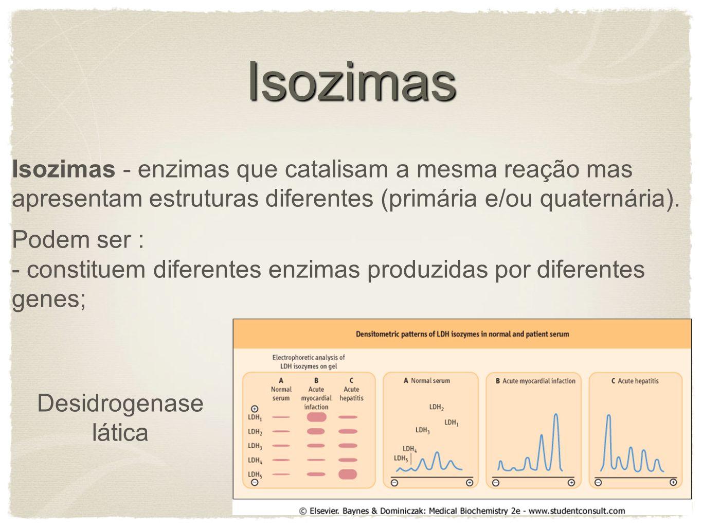 Isozimas Isozimas - enzimas que catalisam a mesma reação mas apresentam estruturas diferentes (primária e/ou quaternária). Podem ser : - constituem di