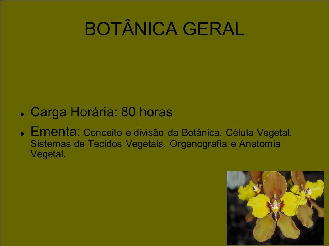 Carga Horária: 80 horas Ementa: Conceito e divisão da Botânica. Célula Vegetal. Sistemas de Tecidos Vegetais. Organografia e Anatomia Vegetal. BOTÂNIC