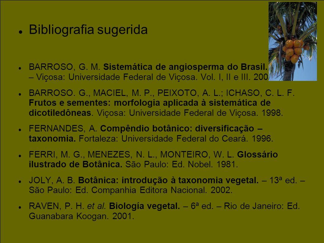 Bibliografia sugerida BARROSO, G. M. Sistemática de angiosperma do Brasil. – 2 a ed. – Viçosa: Universidade Federal de Viçosa. Vol. I, II e III. 2002.