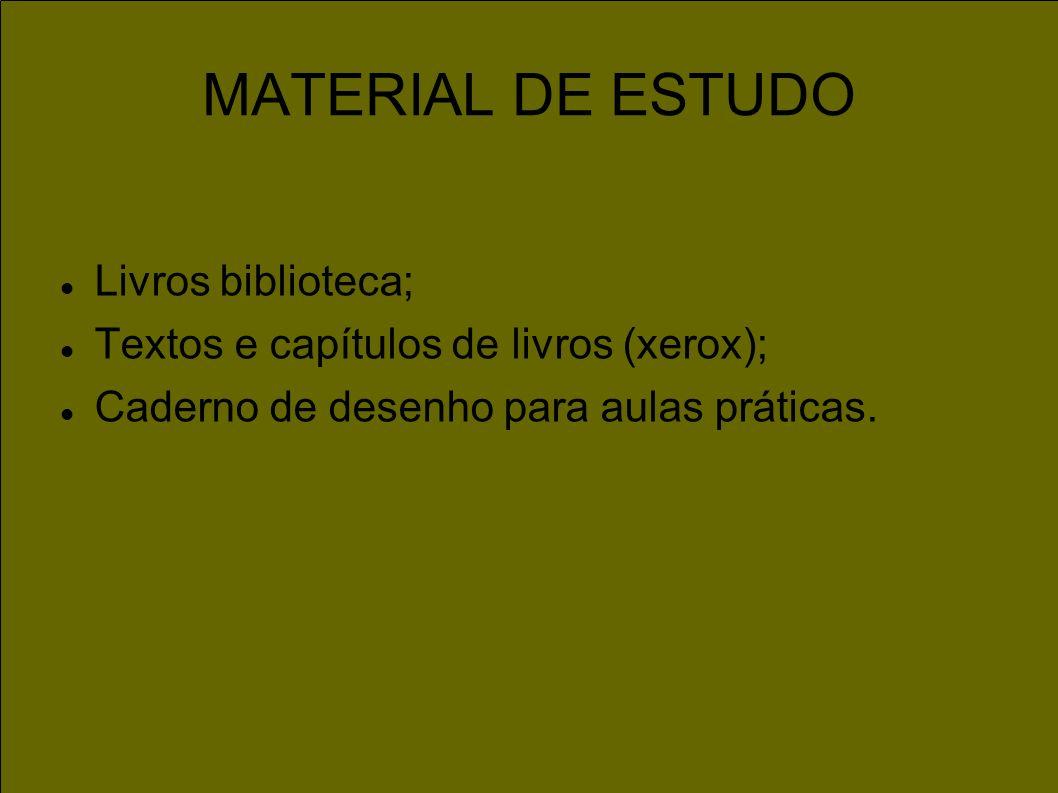 MATERIAL DE ESTUDO Livros biblioteca; Textos e capítulos de livros (xerox); Caderno de desenho para aulas práticas.