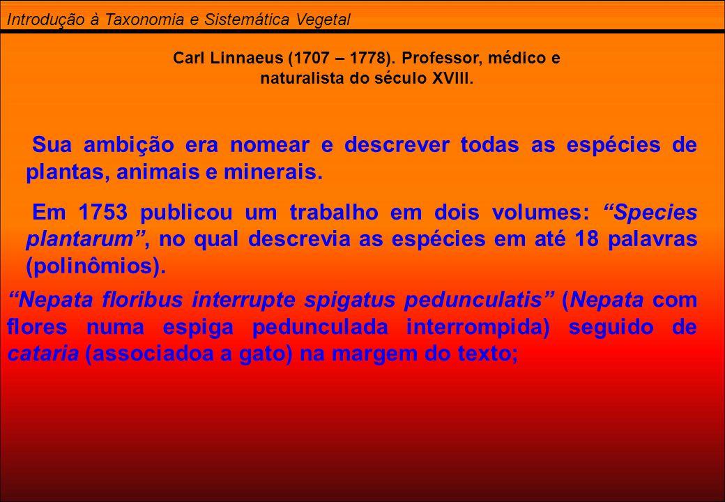 Introdução à Taxonomia e Sistemática Vegetal Carl Linnaeus (1707 – 1778). Professor, médico e naturalista do século XVIII. Sua ambição era nomear e de