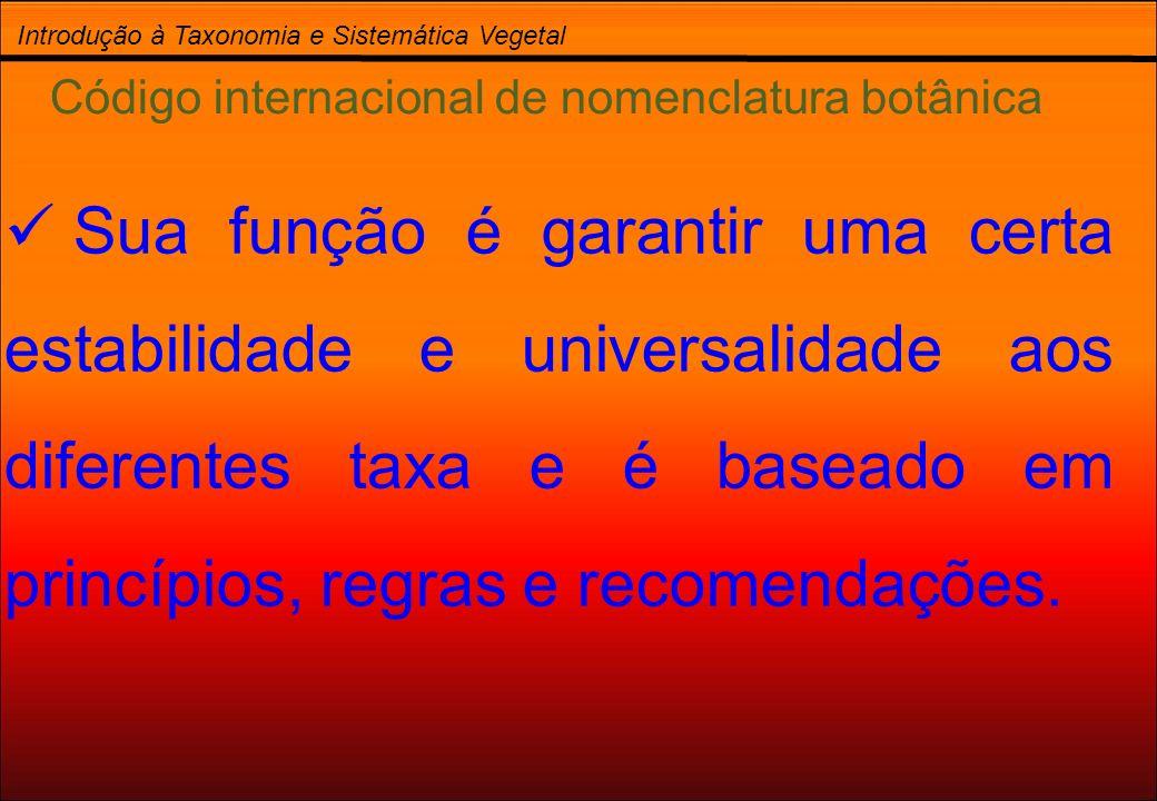 Introdução à Taxonomia e Sistemática Vegetal Código internacional de nomenclatura botânica Sua função é garantir uma certa estabilidade e universalida