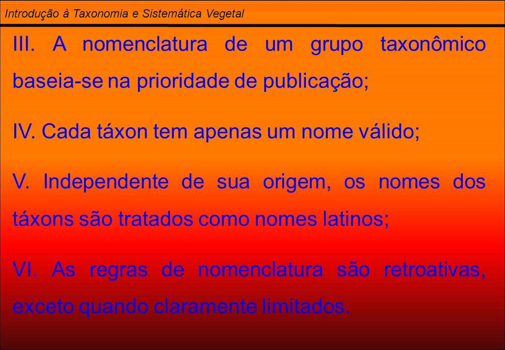 III. A nomenclatura de um grupo taxonômico baseia-se na prioridade de publicação; IV. Cada táxon tem apenas um nome válido; V. Independente de sua ori