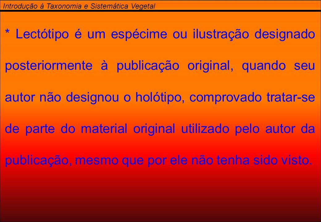 Introdução à Taxonomia e Sistemática Vegetal * Lectótipo é um espécime ou ilustração designado posteriormente à publicação original, quando seu autor
