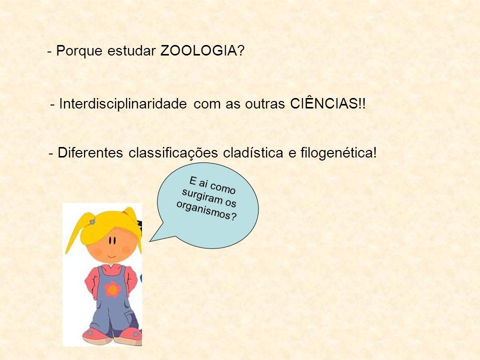 - Porque estudar ZOOLOGIA? - Interdisciplinaridade com as outras CIÊNCIAS!! - Diferentes classificações cladística e filogenética! E ai como surgiram
