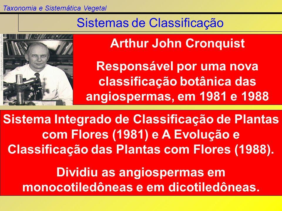 Taxonomia e Sistemática Vegetal Sistemas de Classificação Arthur John Cronquist Responsável por uma nova classificação botânica das angiospermas, em 1