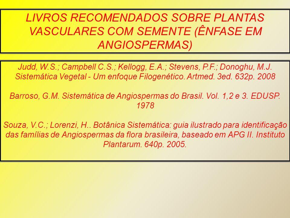 LIVROS RECOMENDADOS SOBRE PLANTAS VASCULARES COM SEMENTE (ÊNFASE EM ANGIOSPERMAS) Judd, W.S.; Campbell C.S.; Kellogg, E.A.; Stevens, P.F.; Donoghu, M.