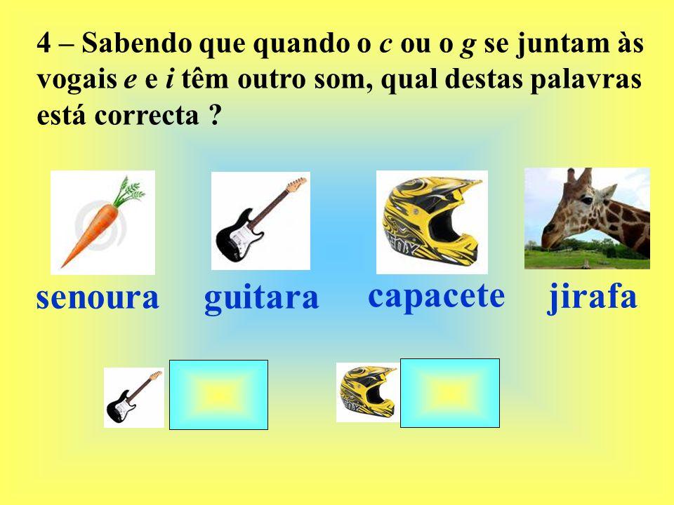 4 – Sabendo que quando o c ou o g se juntam às vogais e e i têm outro som, qual destas palavras está correcta ? senouraguitara capacete jirafa
