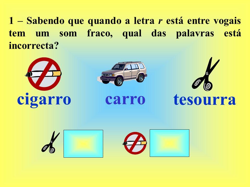 1 – Sabendo que quando a letra r está entre vogais tem um som fraco, qual das palavras está incorrecta? cigarro carro tesourra