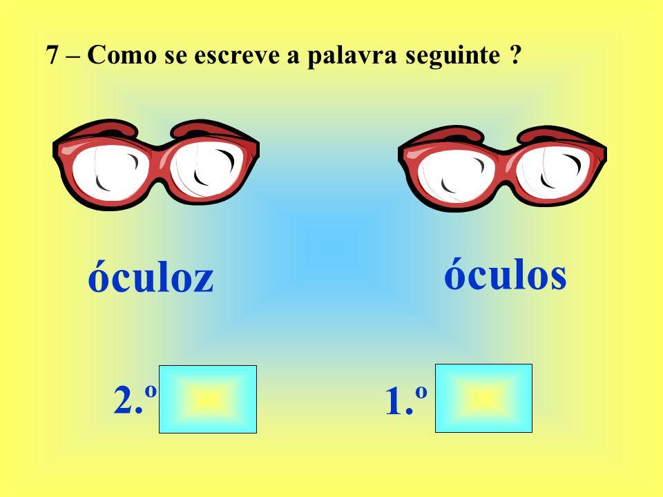 7 – Como se escreve a palavra seguinte ? óculoz 2.º 1.º óculos
