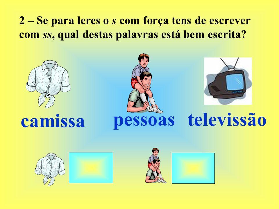 2 – Se para leres o s com força tens de escrever com ss, qual destas palavras está bem escrita? camissa pessoas televissão