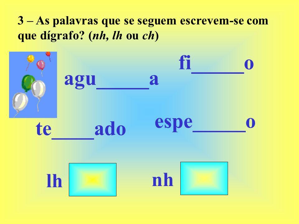 3 – As palavras que se seguem escrevem-se com que dígrafo? (nh, lh ou ch) lh te____ado espe_____o agu_____a fi_____o nh