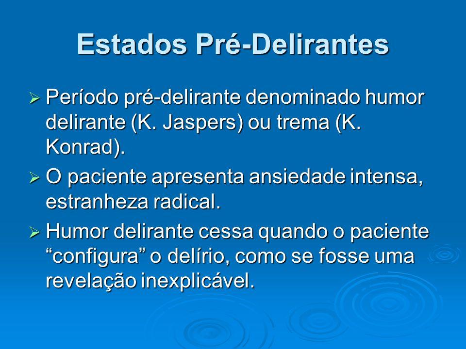Estados Pré-Delirantes Período pré-delirante denominado humor delirante (K. Jaspers) ou trema (K. Konrad). Período pré-delirante denominado humor deli