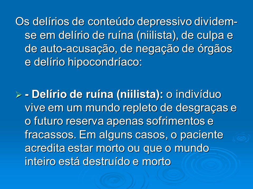 Os delírios de conteúdo depressivo dividem- se em delírio de ruína (niilista), de culpa e de auto-acusação, de negação de órgãos e delírio hipocondría