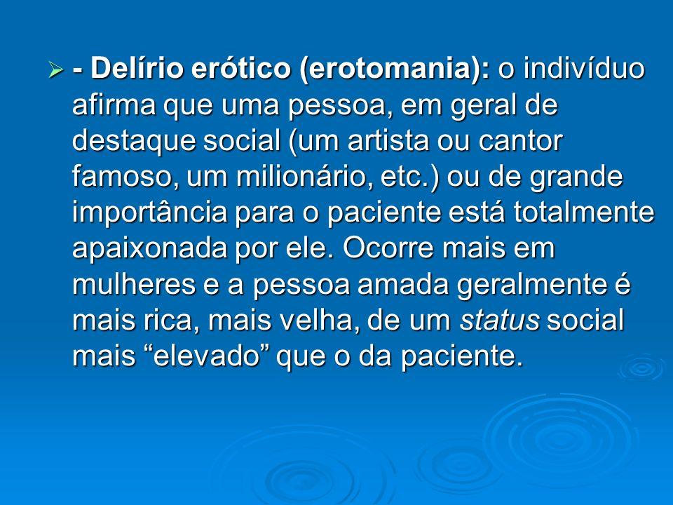 - Delírio erótico (erotomania): o indivíduo afirma que uma pessoa, em geral de destaque social (um artista ou cantor famoso, um milionário, etc.) ou d