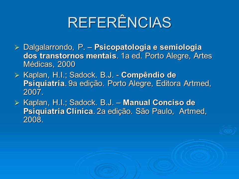 REFERÊNCIAS Dalgalarrondo, P. – Psicopatologia e semiologia dos transtornos mentais. 1a ed. Porto Alegre, Artes Médicas, 2000 Dalgalarrondo, P. – Psic
