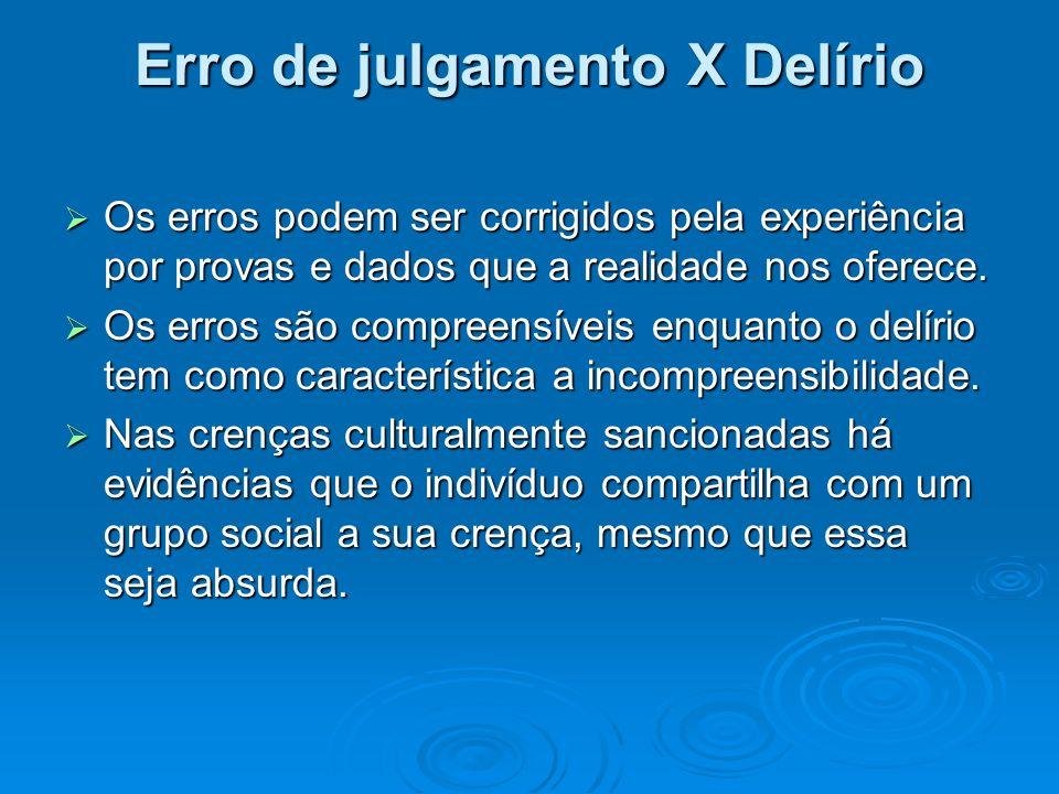 Erro de julgamento X Delírio Os erros podem ser corrigidos pela experiência por provas e dados que a realidade nos oferece. Os erros podem ser corrigi
